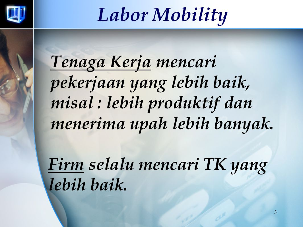 3 Labor Mobility Tenaga Kerja mencari pekerjaan yang lebih baik, misal : lebih produktif dan menerima upah lebih banyak.