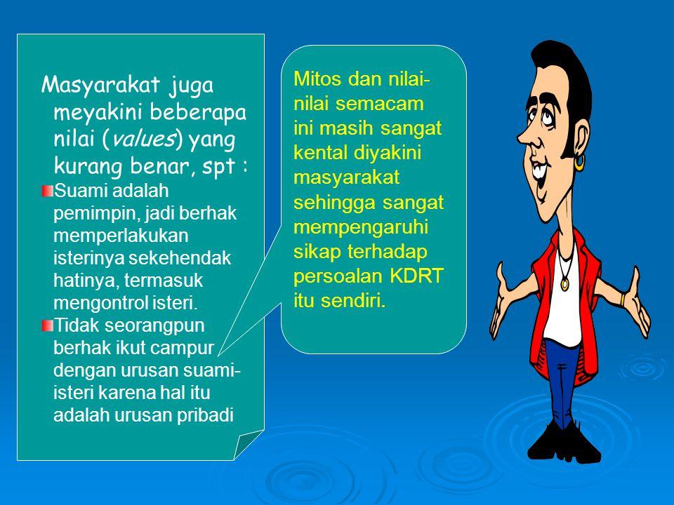 Masyarakat juga meyakini beberapa nilai (values) yang kurang benar, spt : Suami adalah pemimpin, jadi berhak memperlakukan isterinya sekehendak hatiny