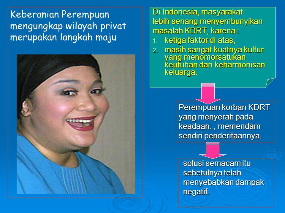 Di Indonesia, masyarakat lebih senang menyembunyikan masalah KDRT, karena : 1. ketiga faktor di atas, 2. masih sangat kuatnya kultur yang menomorsatuk