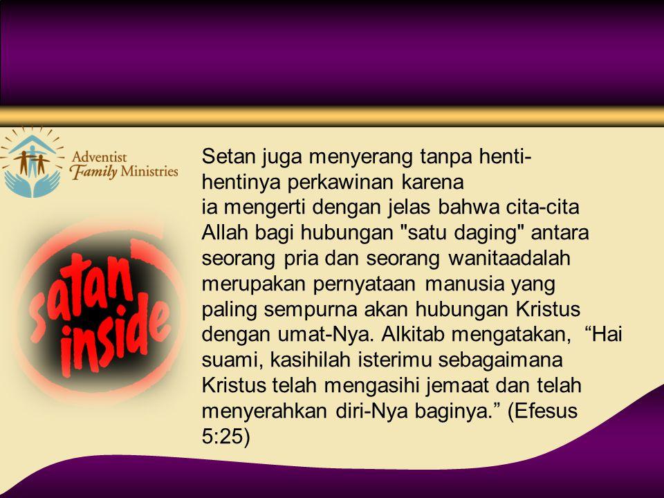 Setan juga menyerang tanpa henti- hentinya perkawinan karena ia mengerti dengan jelas bahwa cita-cita Allah bagi hubungan