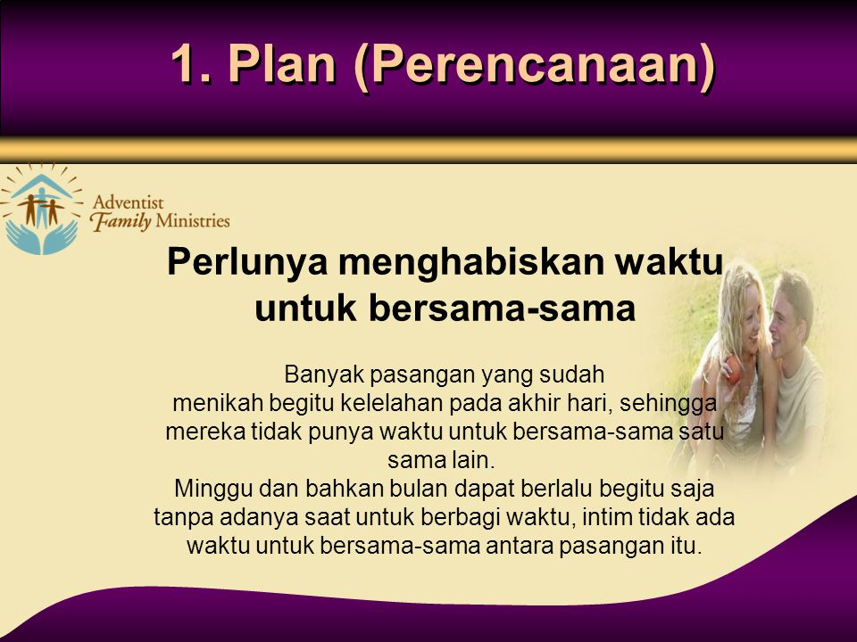 1. Plan (Perencanaan) Perlunya menghabiskan waktu untuk bersama-sama Banyak pasangan yang sudah menikah begitu kelelahan pada akhir hari, sehingga mer