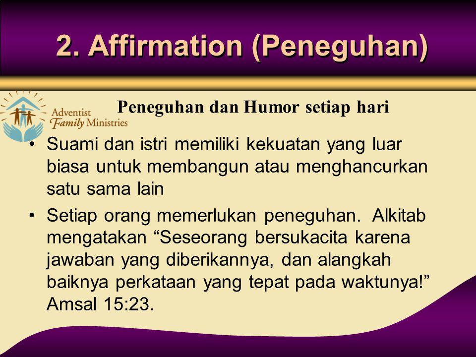2. Affirmation (Peneguhan) Suami dan istri memiliki kekuatan yang luar biasa untuk membangun atau menghancurkan satu sama lain Setiap orang memerlukan