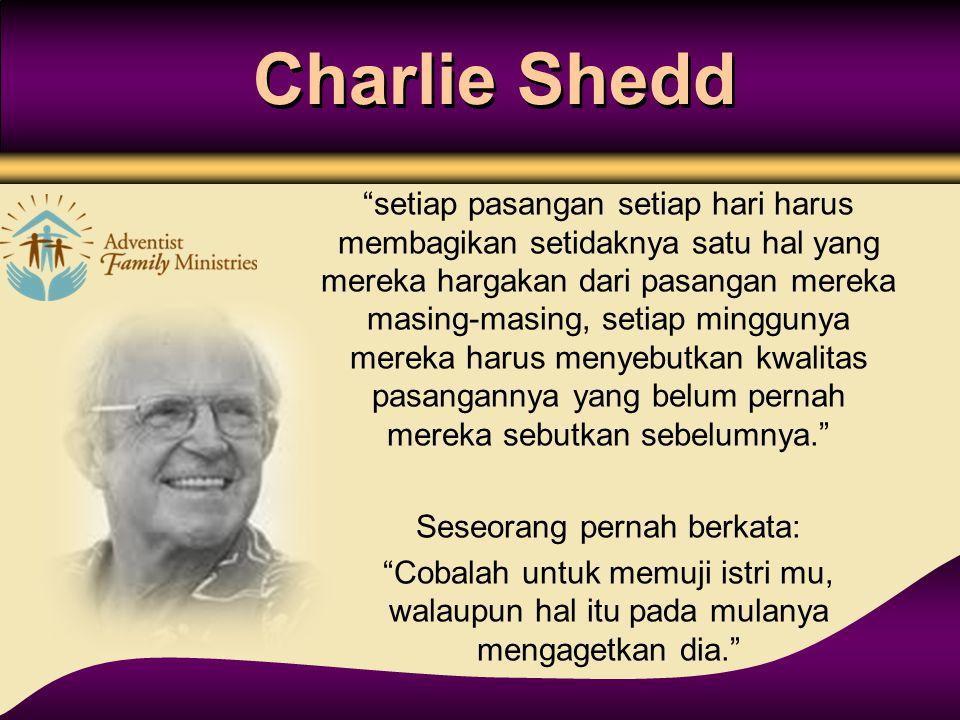 """Charlie Shedd """"setiap pasangan setiap hari harus membagikan setidaknya satu hal yang mereka hargakan dari pasangan mereka masing-masing, setiap minggu"""