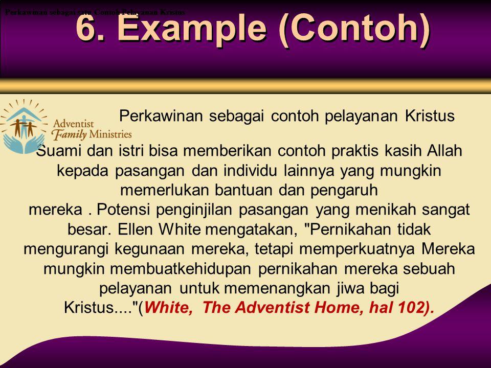 6. Example (Contoh) Suami dan istri bisa memberikan contoh praktis kasih Allah kepada pasangan dan individu lainnya yang mungkin memerlukan bantuan da