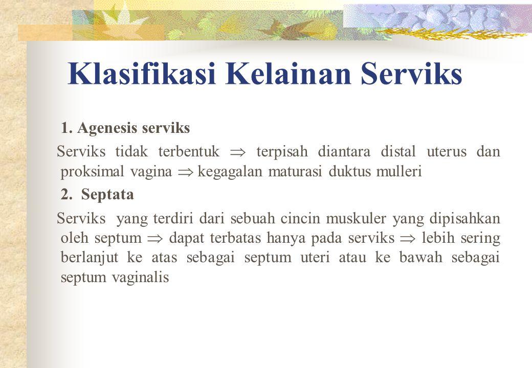 Klasifikasi Kelainan Serviks 1. Agenesis serviks Serviks tidak terbentuk  terpisah diantara distal uterus dan proksimal vagina  kegagalan maturasi d