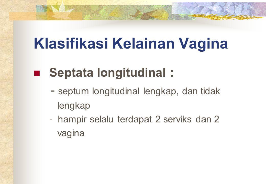 Klasifikasi Kelainan Vagina Septata longitudinal : - septum longitudinal lengkap, dan tidak lengkap - hampir selalu terdapat 2 serviks dan 2 vagina