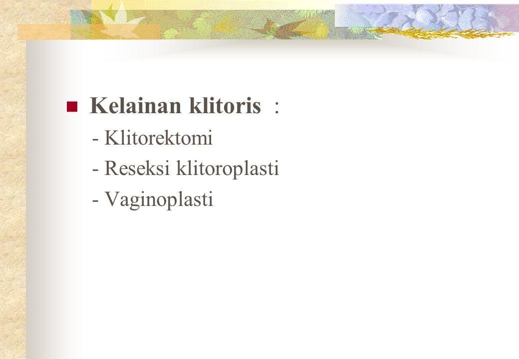 Kelainan klitoris : - Klitorektomi - Reseksi klitoroplasti - Vaginoplasti