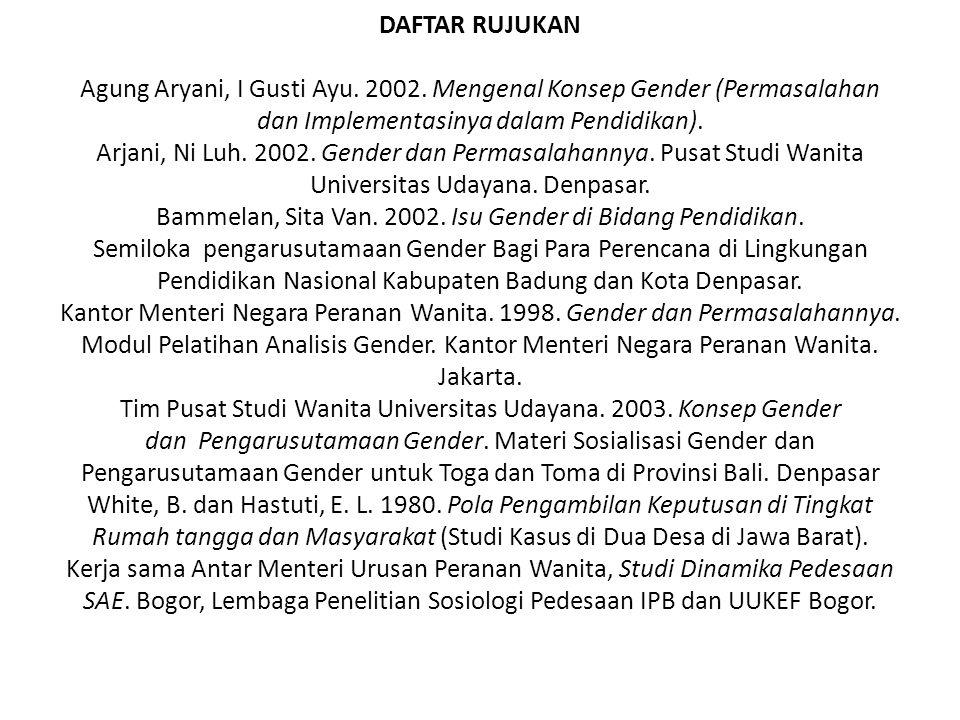 DAFTAR RUJUKAN Agung Aryani, I Gusti Ayu. 2002. Mengenal Konsep Gender (Permasalahan dan Implementasinya dalam Pendidikan). Arjani, Ni Luh. 2002. Gend