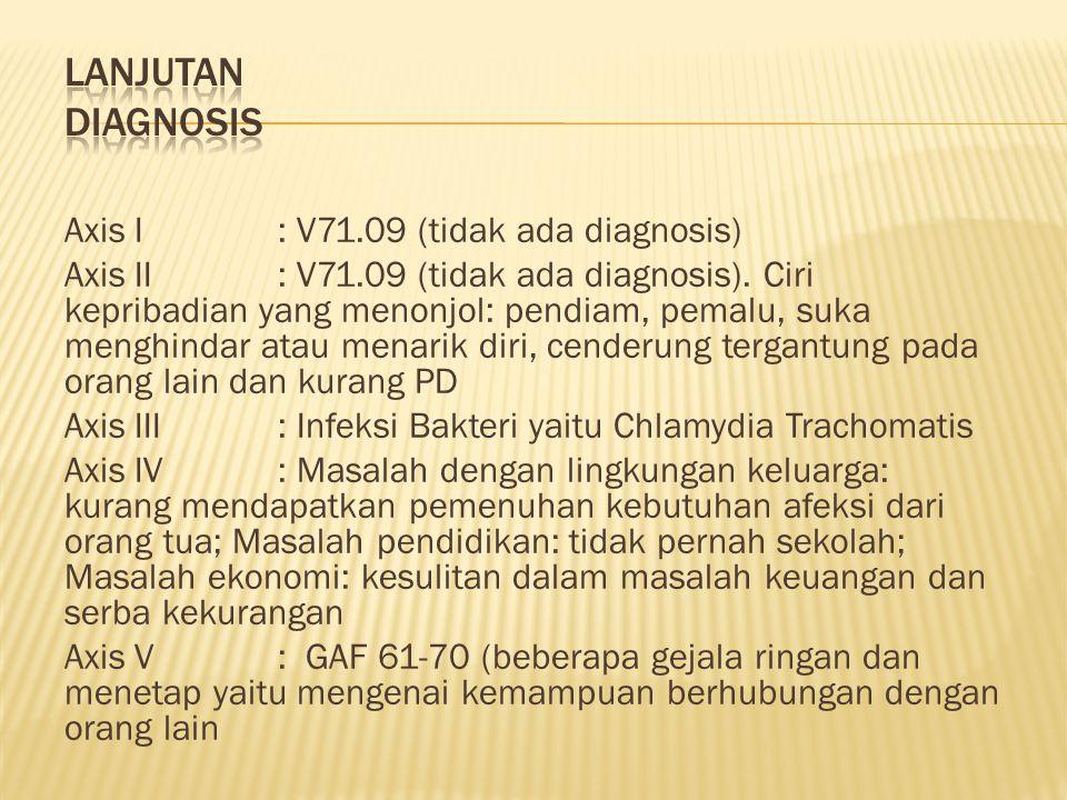 Axis I: V71.09 (tidak ada diagnosis) Axis II: V71.09 (tidak ada diagnosis). Ciri kepribadian yang menonjol: pendiam, pemalu, suka menghindar atau mena