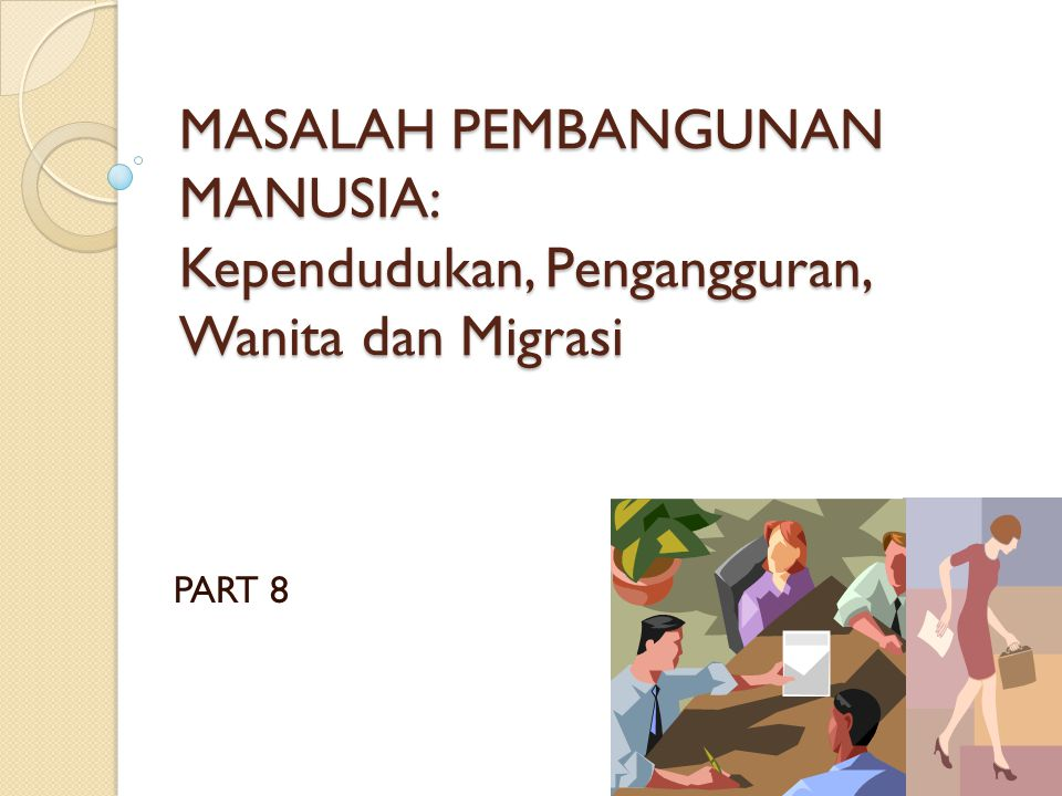 MASALAH PEMBANGUNAN MANUSIA: Kependudukan, Pengangguran, Wanita dan Migrasi PART 8