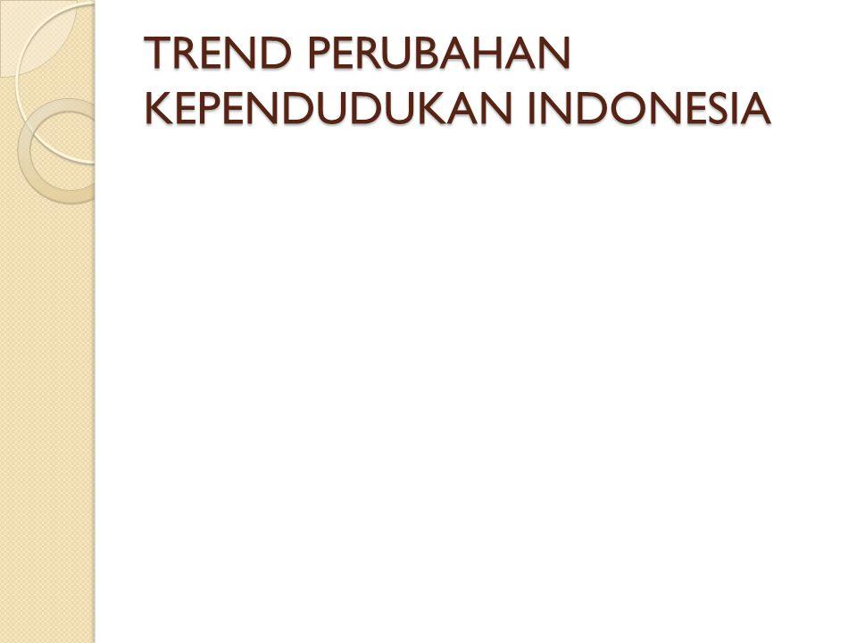 TREND PERUBAHAN KEPENDUDUKAN INDONESIA