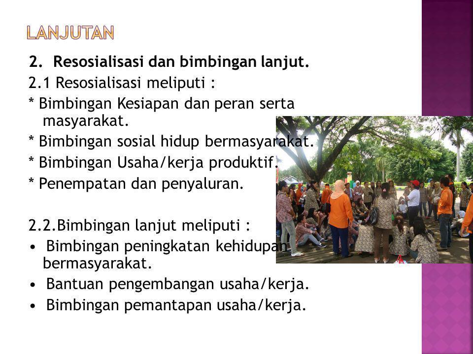 2. Resosialisasi dan bimbingan lanjut. 2.1 Resosialisasi meliputi : * Bimbingan Kesiapan dan peran serta masyarakat. * Bimbingan sosial hidup bermasya