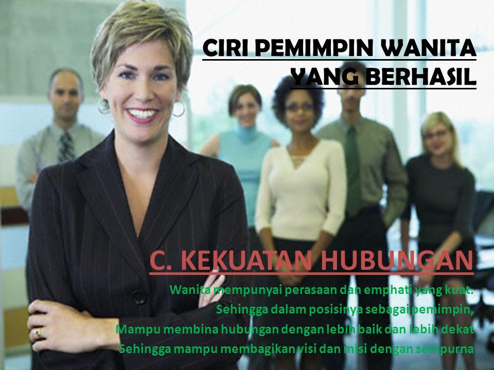CIRI PEMIMPIN WANITA YANG BERHASIL C. KEKUATAN HUBUNGAN Wanita mempunyai perasaan dan emphati yang kuat. Sehingga dalam posisinya sebagai pemimpin, Ma