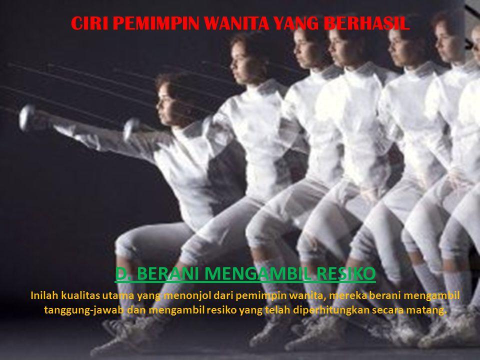 CIRI PEMIMPIN WANITA YANG BERHASIL D. BERANI MENGAMBIL RESIKO Inilah kualitas utama yang menonjol dari pemimpin wanita, mereka berani mengambil tanggu