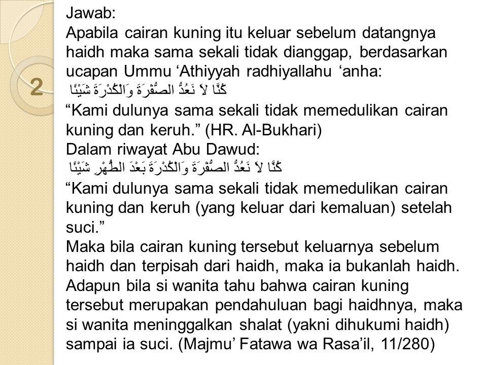 2 Jawab: Apabila cairan kuning itu keluar sebelum datangnya haidh maka sama sekali tidak dianggap, berdasarkan ucapan Ummu 'Athiyyah radhiyallahu 'anh