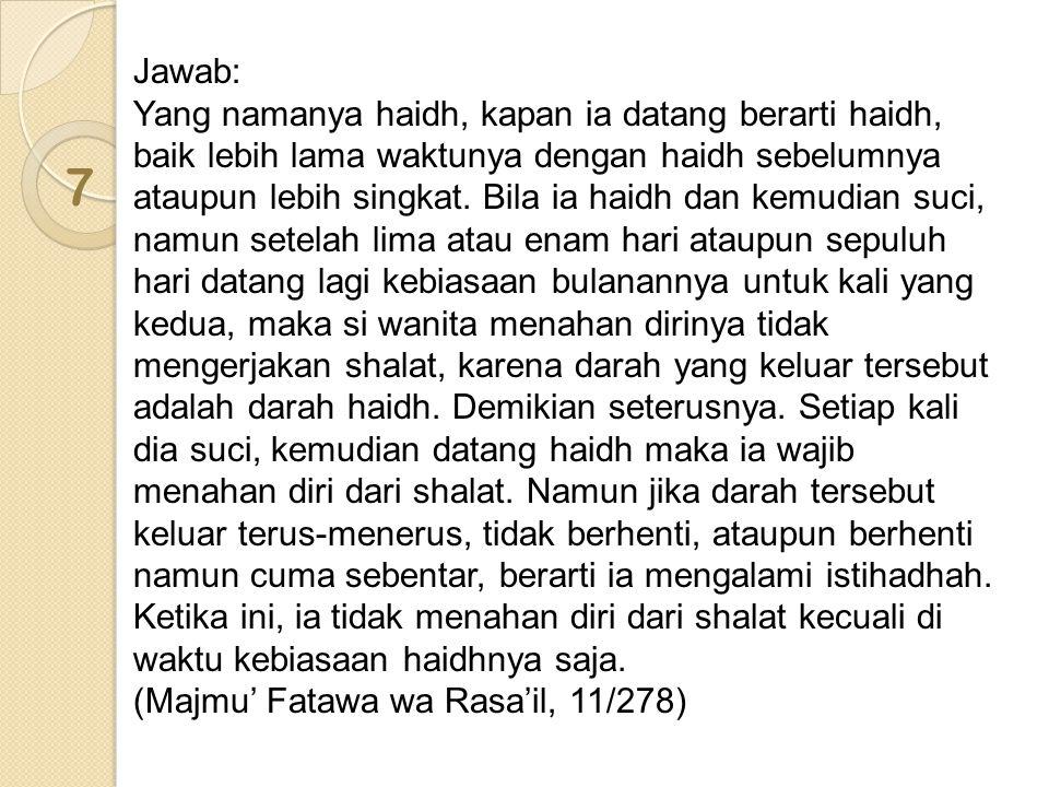 7 Jawab: Yang namanya haidh, kapan ia datang berarti haidh, baik lebih lama waktunya dengan haidh sebelumnya ataupun lebih singkat.