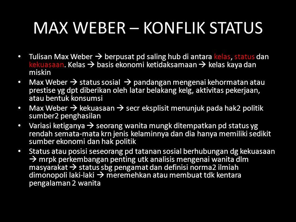 MAX WEBER – KONFLIK STATUS Tulisan Max Weber  berpusat pd saling hub di antara kelas, status dan kekuasaan. Kelas  basis ekonomi ketidaksamaan  kel