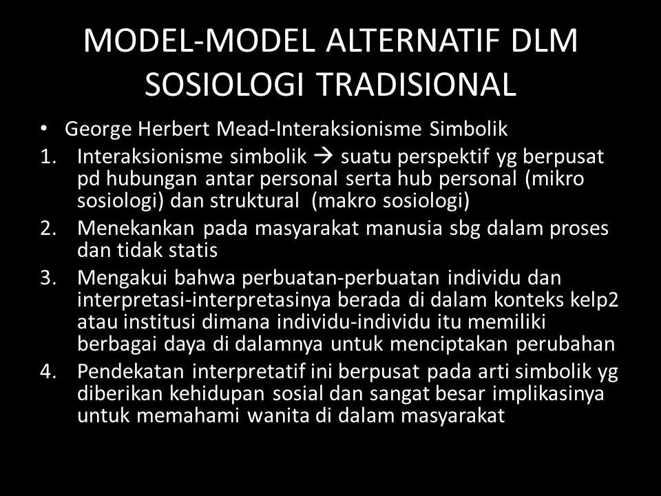 MODEL-MODEL ALTERNATIF DLM SOSIOLOGI TRADISIONAL George Herbert Mead-Interaksionisme Simbolik 1.Interaksionisme simbolik  suatu perspektif yg berpusa