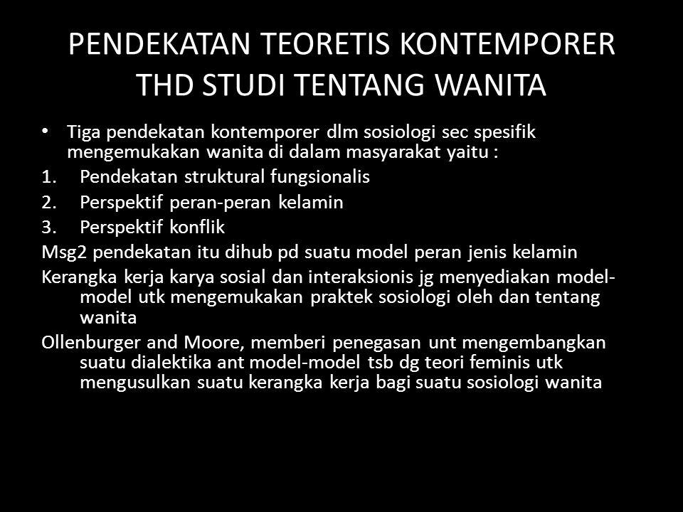 PENDEKATAN TEORETIS KONTEMPORER THD STUDI TENTANG WANITA Tiga pendekatan kontemporer dlm sosiologi sec spesifik mengemukakan wanita di dalam masyaraka