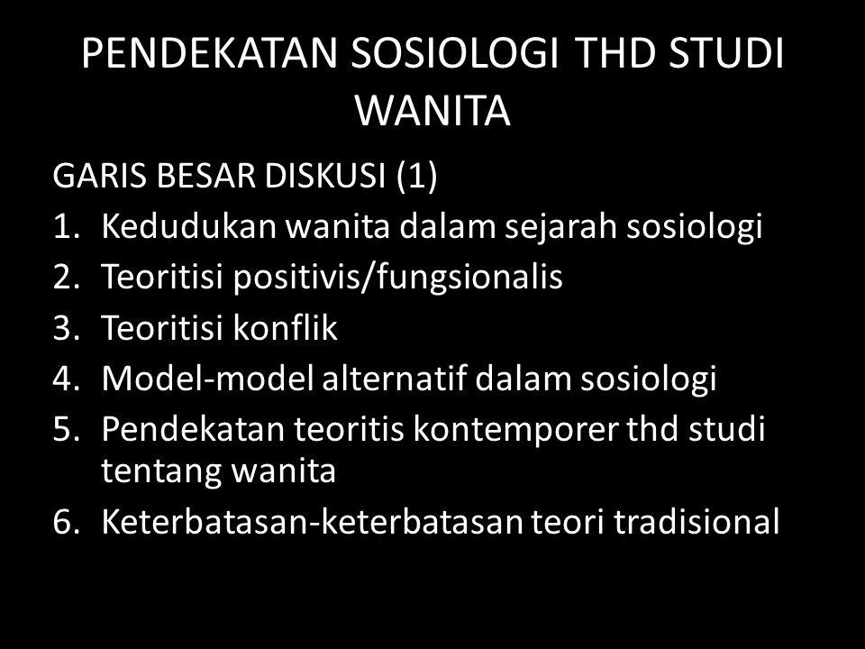 PENDEKATAN SOSIOLOGI THD STUDI WANITA GARIS BESAR DISKUSI (1) 1.Kedudukan wanita dalam sejarah sosiologi 2.Teoritisi positivis/fungsionalis 3.Teoritis