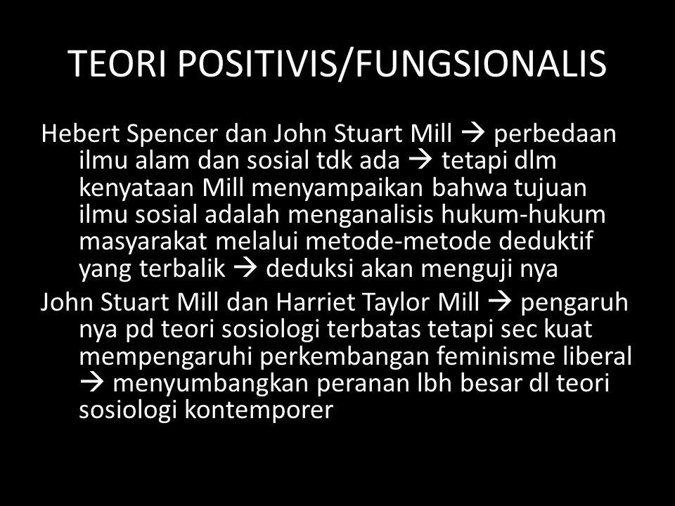 TEORI POSITIVIS/FUNGSIONALIS Hebert Spencer dan John Stuart Mill  perbedaan ilmu alam dan sosial tdk ada  tetapi dlm kenyataan Mill menyampaikan bah