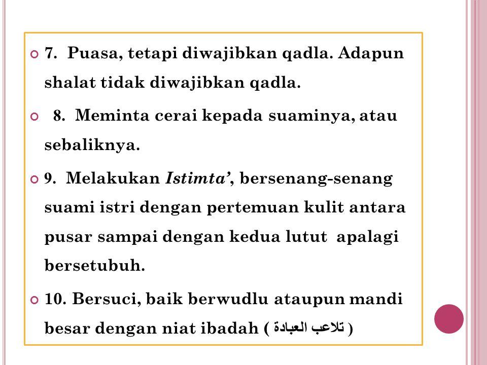 7. Puasa, tetapi diwajibkan qadla. Adapun shalat tidak diwajibkan qadla. 8. Meminta cerai kepada suaminya, atau sebaliknya. 9. Melakukan Istimta', ber
