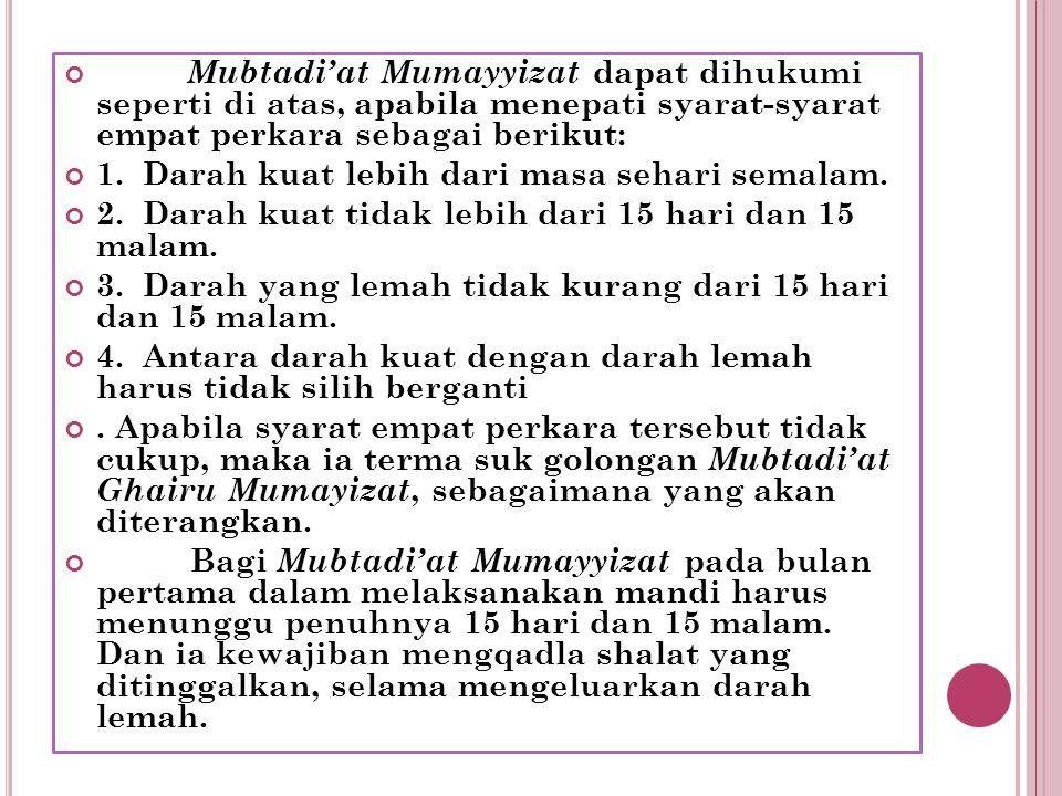 Mubtadi'at Mumayyizat dapat dihukumi seperti di atas, apabila menepati syarat-syarat empat perkara sebagai berikut: 1. Darah kuat lebih dari masa seha
