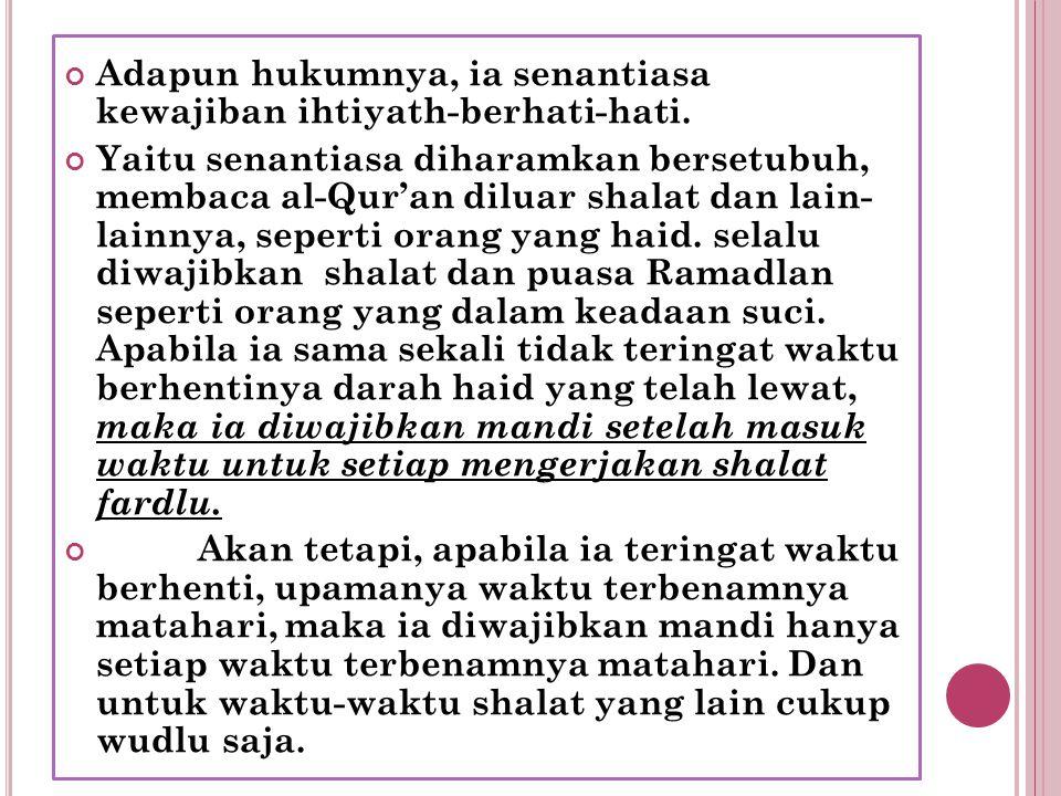 Adapun hukumnya, ia senantiasa kewajiban ihtiyath-berhati-hati. Yaitu senantiasa diharamkan bersetubuh, membaca al-Qur'an diluar shalat dan lain- lain