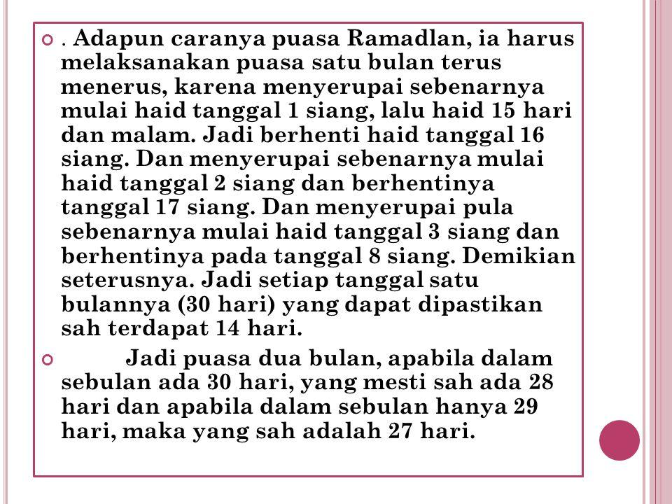 . Adapun caranya puasa Ramadlan, ia harus melaksanakan puasa satu bulan terus menerus, karena menyerupai sebenarnya mulai haid tanggal 1 siang, lalu h
