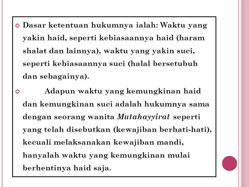 Dasar ketentuan hukumnya ialah: Waktu yang yakin haid, seperti kebiasaannya haid (haram shalat dan lainnya), waktu yang yakin suci, seperti kebiasaann