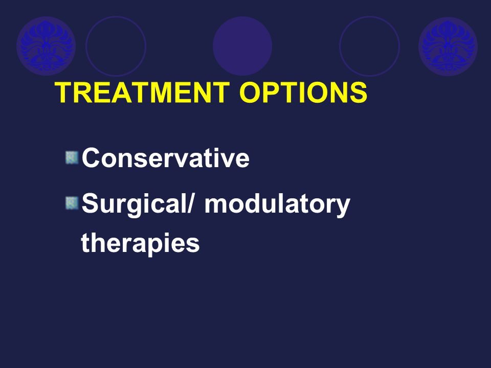 TREATMENT OPTIONS Conservative Surgical/ modulatory therapies
