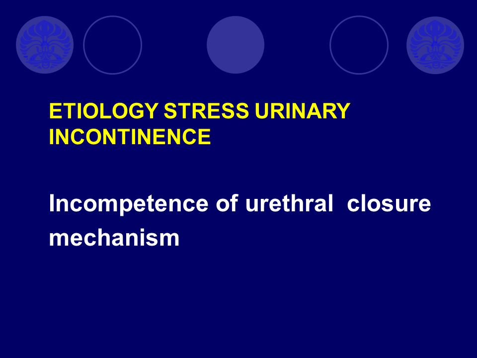 Incompetence of urethral closure mechanism ETIOLOGY STRESS URINARY INCONTINENCE
