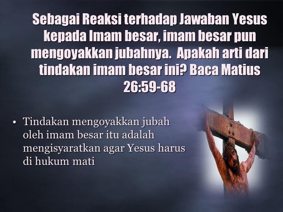 Sebagai Reaksi terhadap Jawaban Yesus kepada Imam besar, imam besar pun mengoyakkan jubahnya.