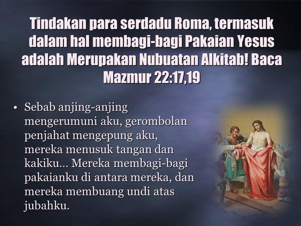 Tindakan para serdadu Roma, termasuk dalam hal membagi-bagi Pakaian Yesus adalah Merupakan Nubuatan Alkitab.