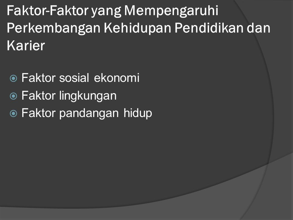 Faktor-Faktor yang Mempengaruhi Perkembangan Kehidupan Pendidikan dan Karier  Faktor sosial ekonomi  Faktor lingkungan  Faktor pandangan hidup