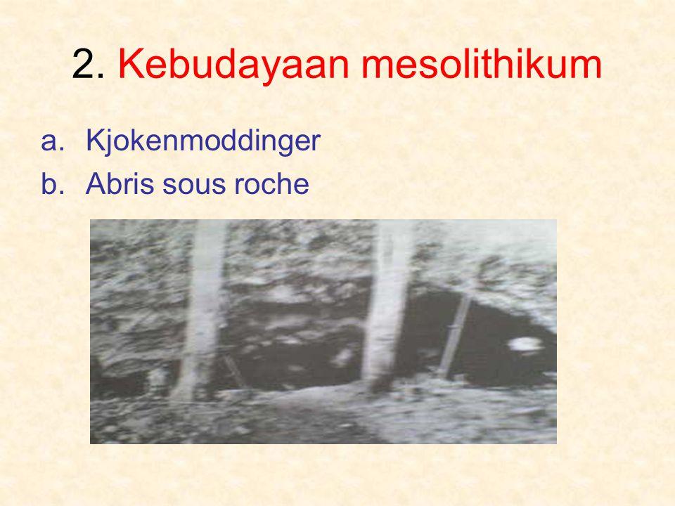 2. Kebudayaan mesolithikum a.Kjokenmoddinger b.Abris sous roche