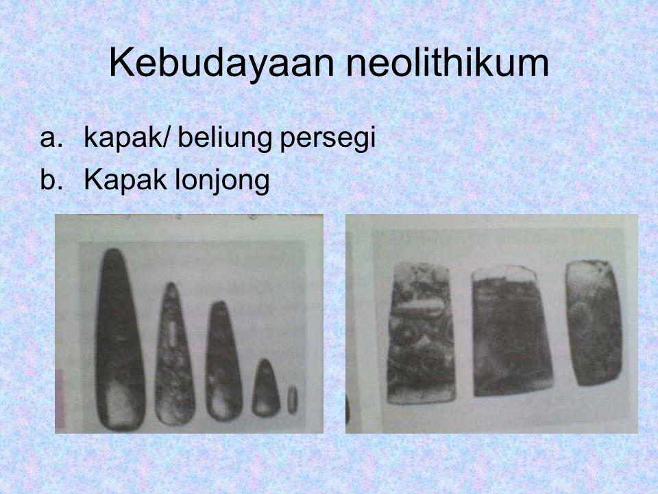 Kebudayaan neolithikum a.kapak/ beliung persegi b.Kapak lonjong