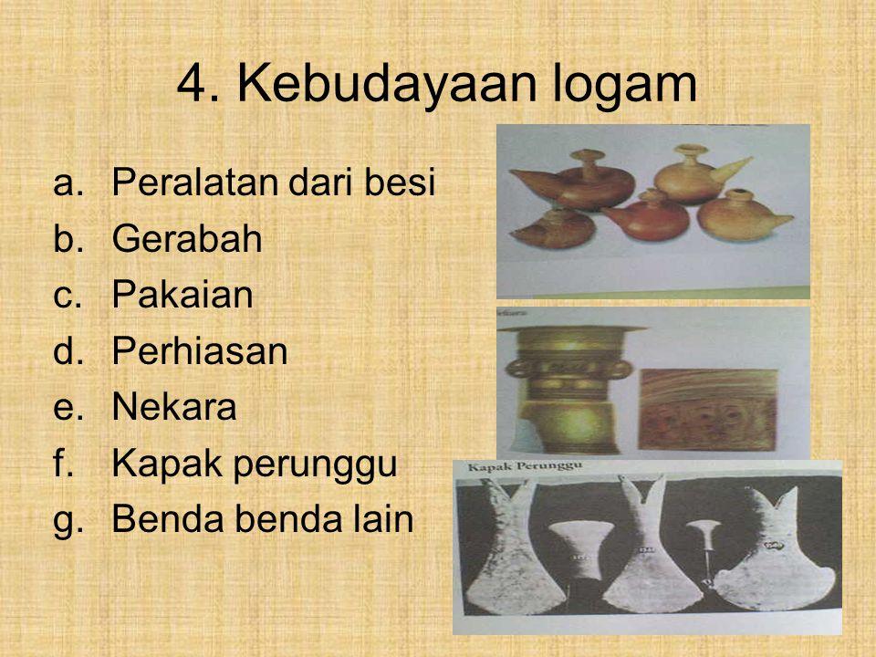 4. Kebudayaan logam a.Peralatan dari besi b.Gerabah c.Pakaian d.Perhiasan e.Nekara f.Kapak perunggu g.Benda benda lain