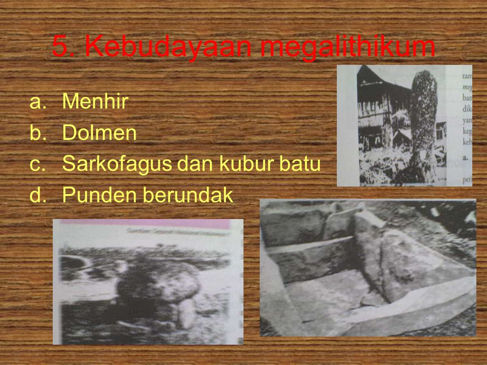 5. Kebudayaan megalithikum a.Menhir b.Dolmen c.Sarkofagus dan kubur batu d.Punden berundak