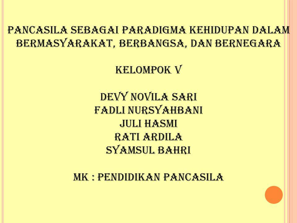 Pancasila Sebagai Paradigma Kehidupan Dalam Bermasyarakat, Berbangsa, dan Bernegara Kelompok V Devy Novila Sari Fadli Nursyahbani Juli Hasmi Rati Ardi