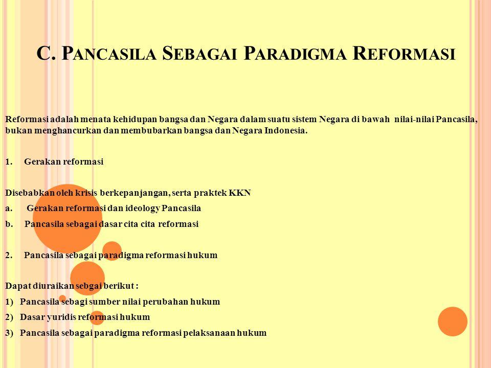 C. P ANCASILA S EBAGAI P ARADIGMA R EFORMASI Reformasi adalah menata kehidupan bangsa dan Negara dalam suatu sistem Negara di bawah nilai-nilai Pancas