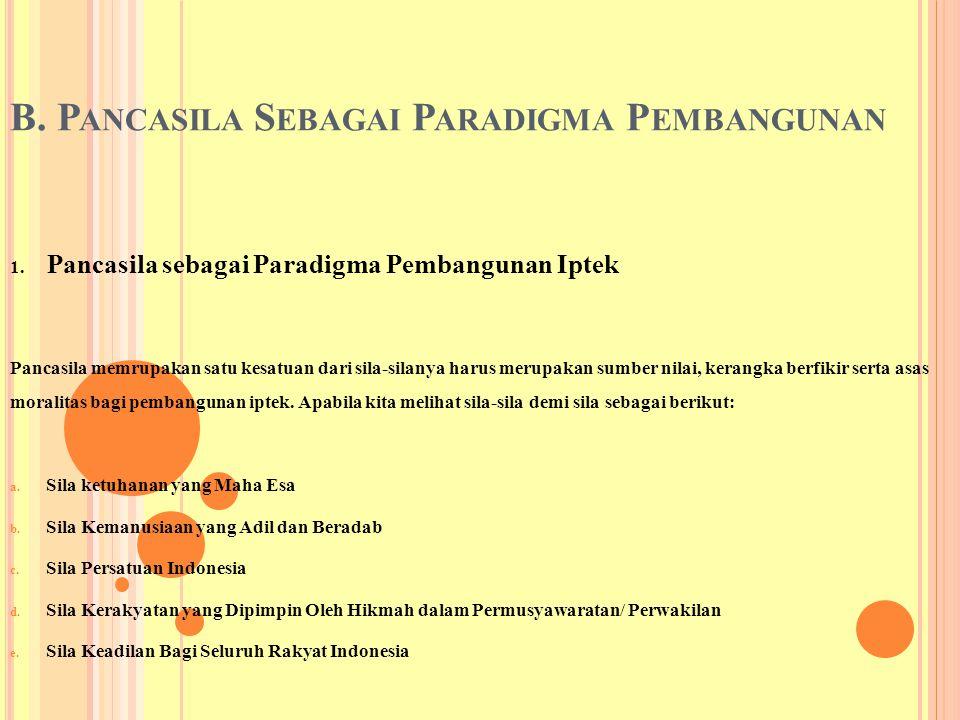 B. P ANCASILA S EBAGAI P ARADIGMA P EMBANGUNAN 1. Pancasila sebagai Paradigma Pembangunan Iptek Pancasila memrupakan satu kesatuan dari sila-silanya h