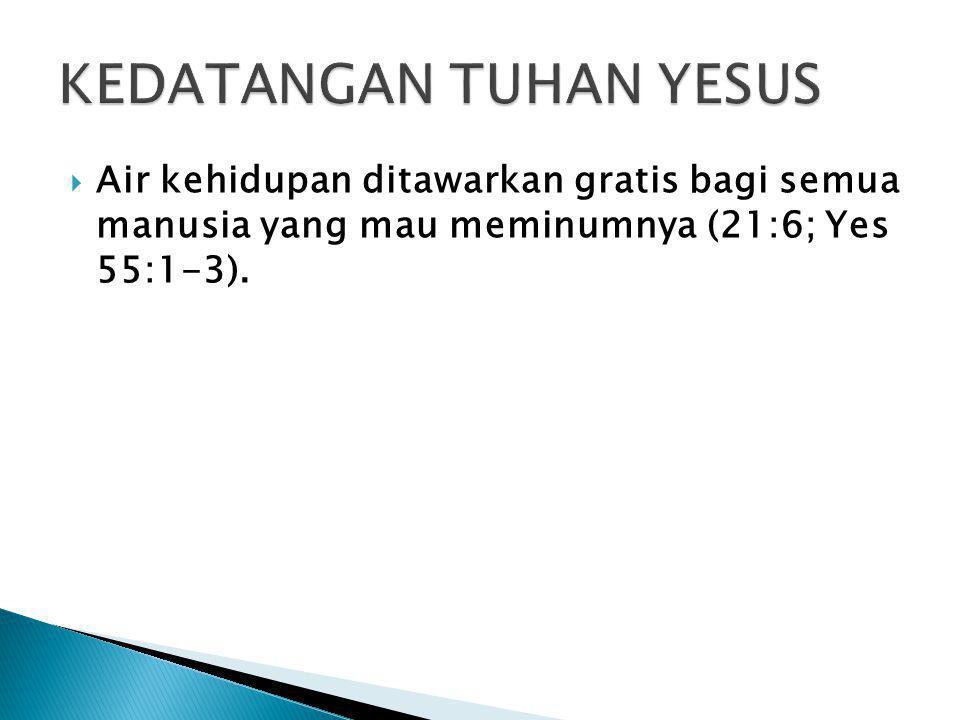  Air kehidupan ditawarkan gratis bagi semua manusia yang mau meminumnya (21:6; Yes 55:1-3).