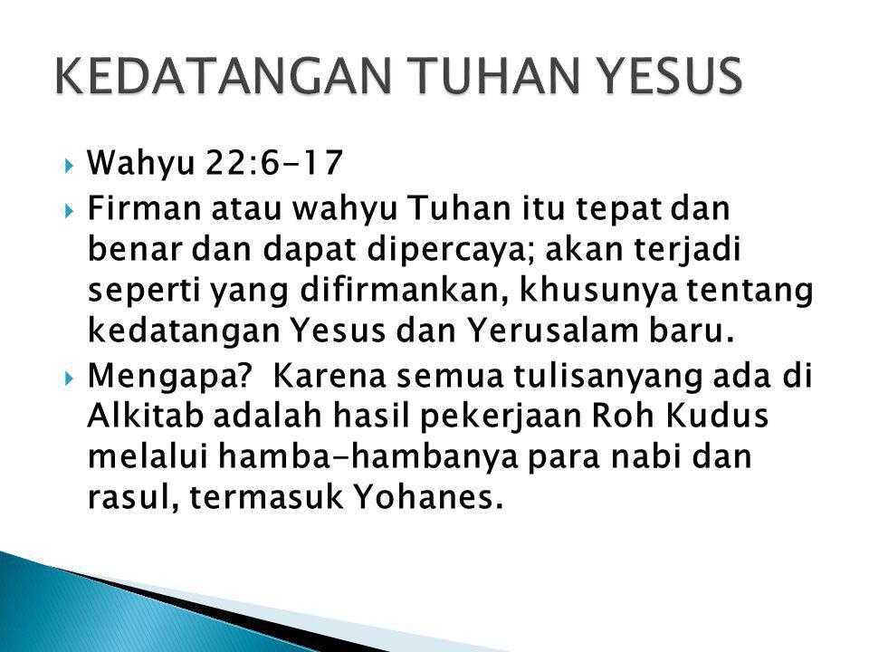  Wahyu 22:6-17  Firman atau wahyu Tuhan itu tepat dan benar dan dapat dipercaya; akan terjadi seperti yang difirmankan, khusunya tentang kedatangan Yesus dan Yerusalam baru.