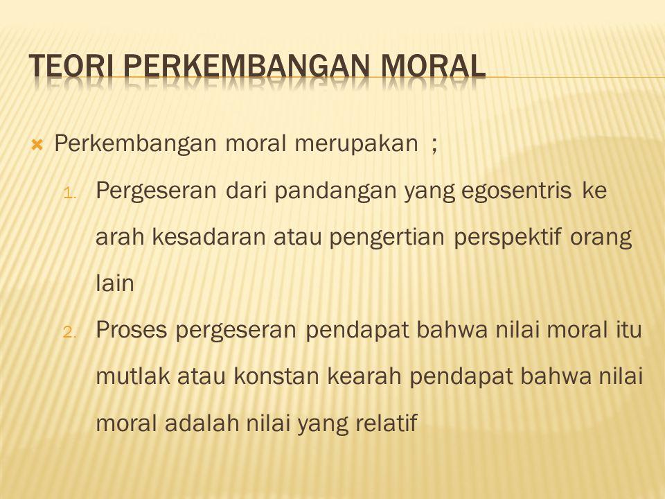  Perkembangan moral merupakan ; 1. Pergeseran dari pandangan yang egosentris ke arah kesadaran atau pengertian perspektif orang lain 2. Proses perges