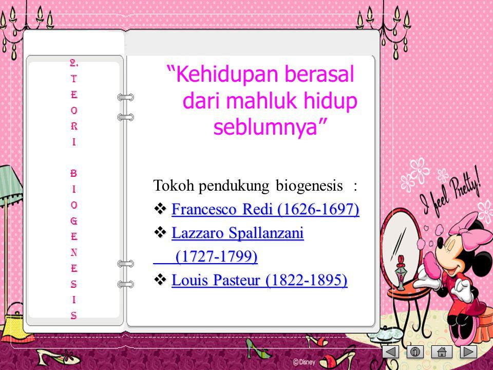 Kehidupan berasal dari mahluk hidup seblumnya Tokoh pendukung biogenesis :  Francesco Redi (1626-1697) Francesco Redi (1626-1697) Francesco Redi (1626-1697)  Lazzaro Spallanzani Lazzaro Spallanzani Lazzaro Spallanzani (1727-1799) (1727-1799)  Louis Pasteur (1822-1895) Louis Pasteur (1822-1895) Louis Pasteur (1822-1895) 2.