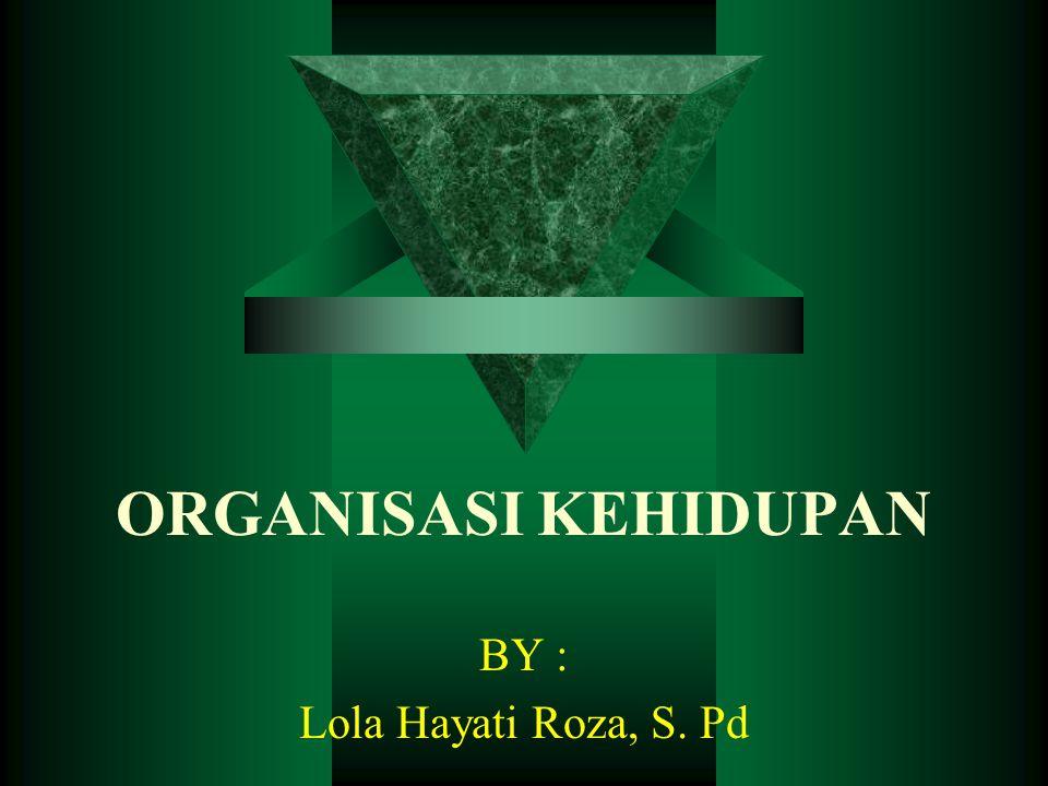 ORGANISASI KEHIDUPAN BY : Lola Hayati Roza, S. Pd