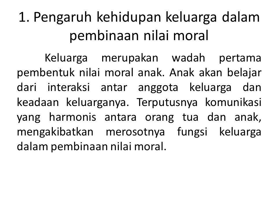 1. Pengaruh kehidupan keluarga dalam pembinaan nilai moral Keluarga merupakan wadah pertama pembentuk nilai moral anak. Anak akan belajar dari interak