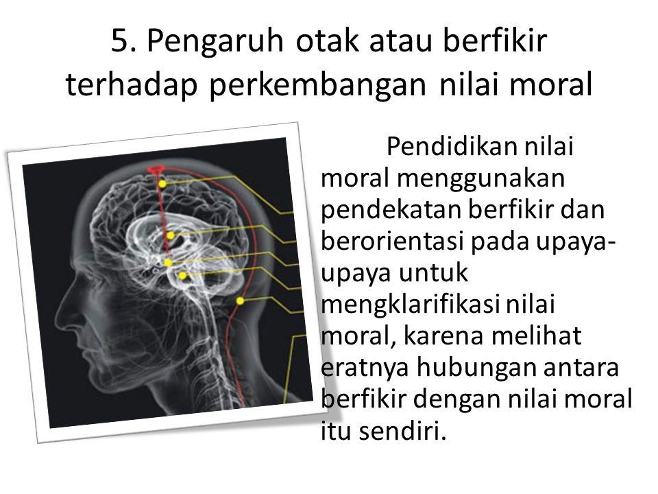 5. Pengaruh otak atau berfikir terhadap perkembangan nilai moral Pendidikan nilai moral menggunakan pendekatan berfikir dan berorientasi pada upaya- u