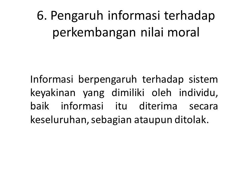 6. Pengaruh informasi terhadap perkembangan nilai moral Informasi berpengaruh terhadap sistem keyakinan yang dimiliki oleh individu, baik informasi it